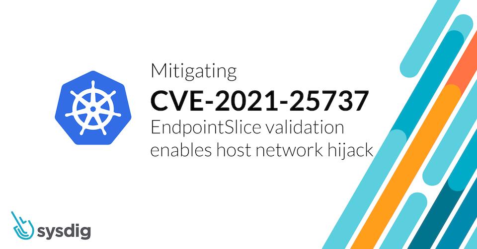 Detecting and Mitigating CVE-2021-25737: EndpointSlice validation enables host network hijack